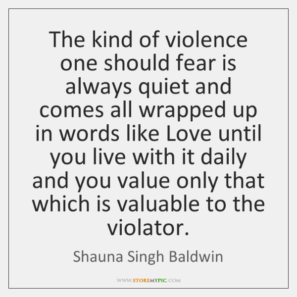 The kind of violence one should fear is always quiet and comes ...