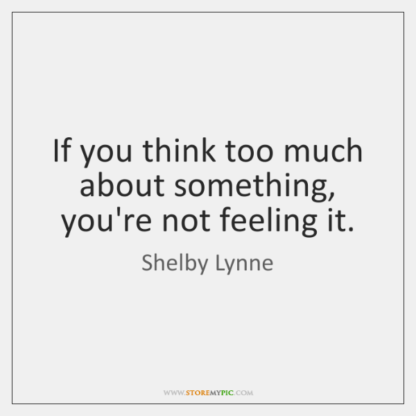 If you think too much about something, you're not feeling it.