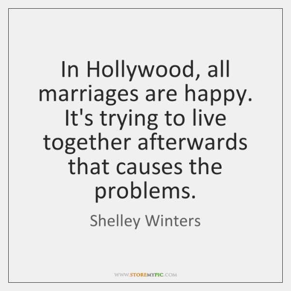 In Hollywood, all marriages are happy. It's trying to live together afterwards ...