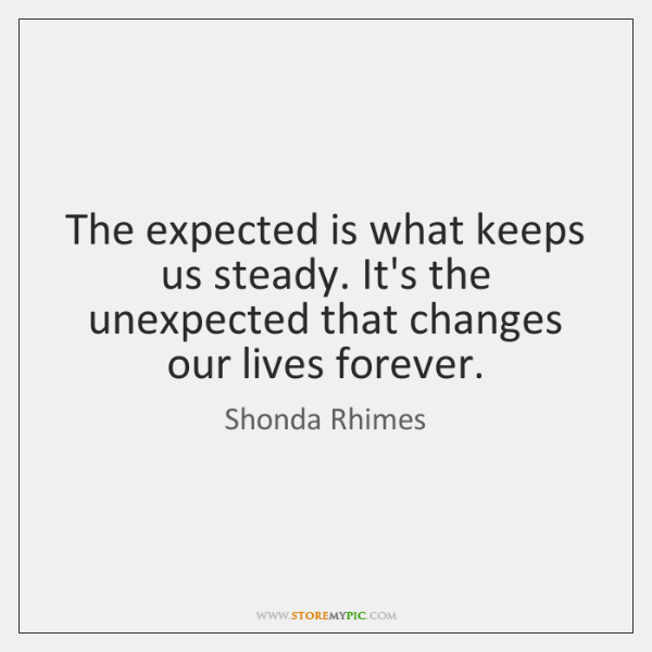 The expected is what keeps us steady. It's the unexpected that changes ...