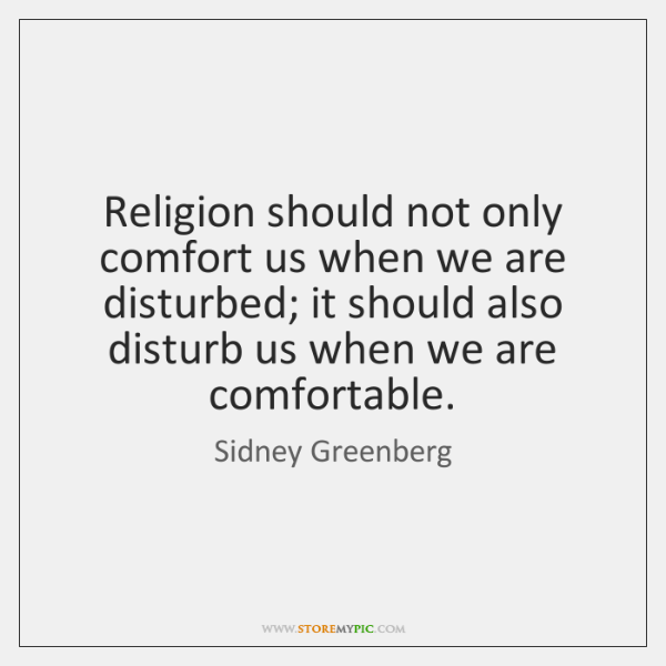 Religion should not only comfort us when we are disturbed; it should ...