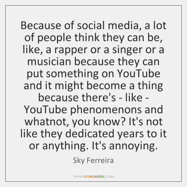 Because of social media, a lot of people think they can be, ...