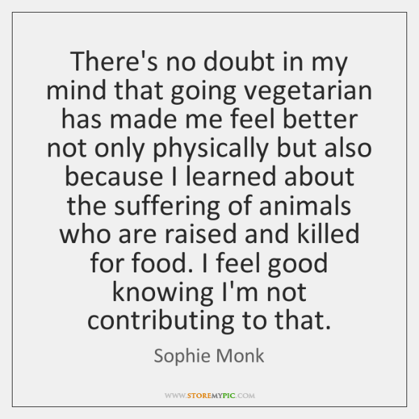 There's no doubt in my mind that going vegetarian has made me ...