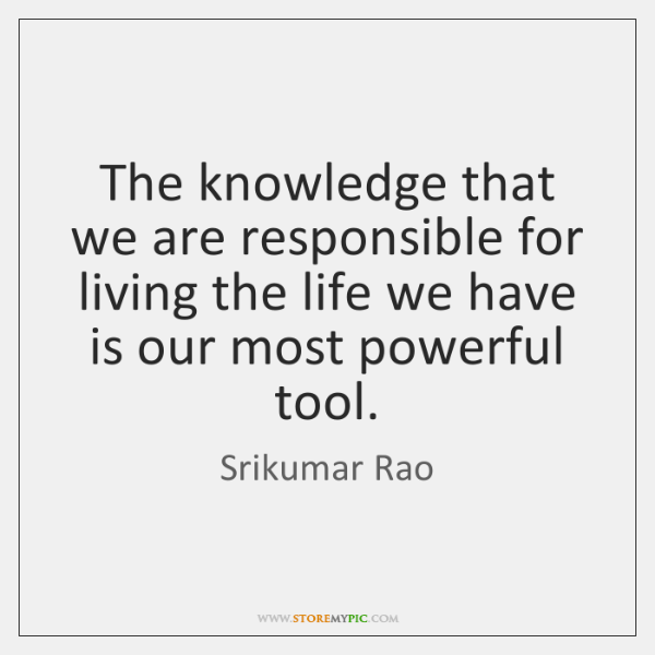 The knowledge that we are responsible for living the life we have ...