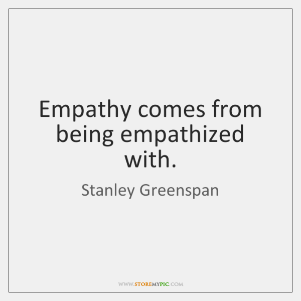 Empathy comes from being empathized with.