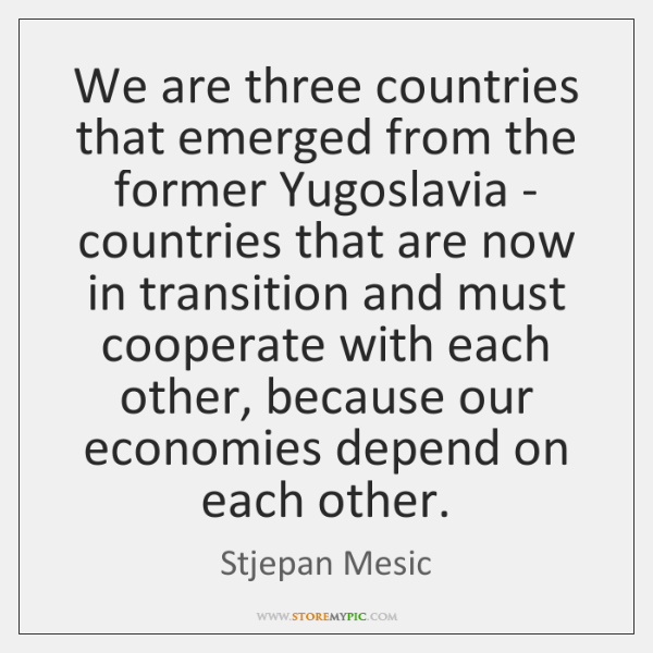 We are three countries that emerged from the former Yugoslavia - countries ...