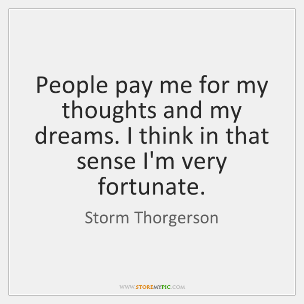 People pay me for my thoughts and my dreams. I think in ...