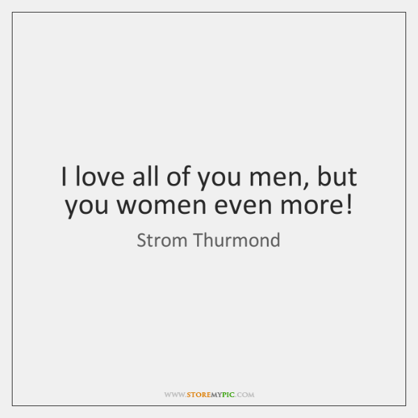 I love all of you men, but you women even more!