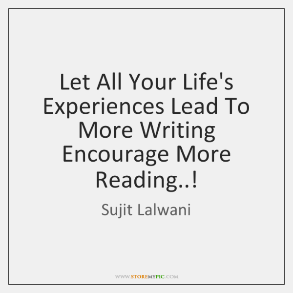 Let All Your Life's Experiences Lead To More Writing Encourage More Reading..!