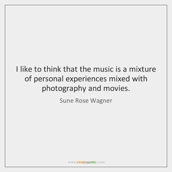 I like to think that the music is a mixture of personal ...