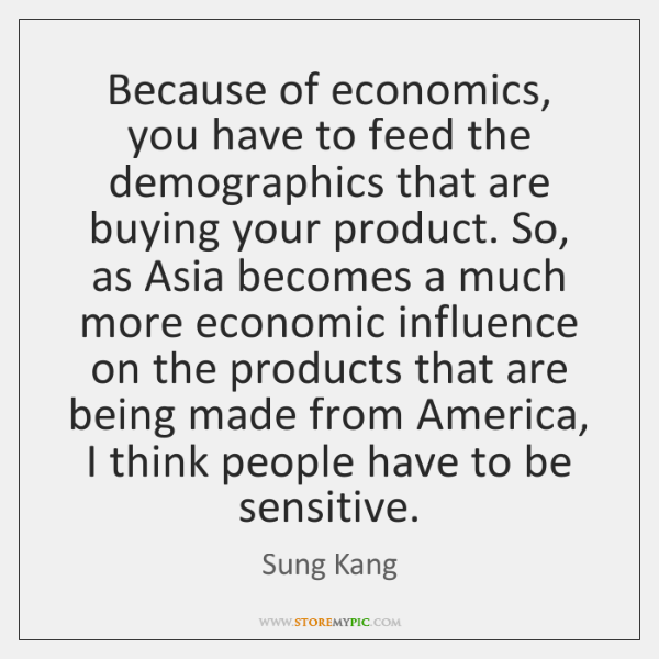 Because of economics, you have to feed the demographics that are buying ...