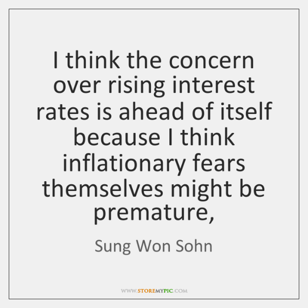 I think the concern over rising interest rates is ahead of itself ...