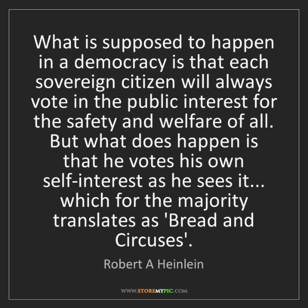 Robert A Heinlein: What is supposed to happen in a democracy is that each...