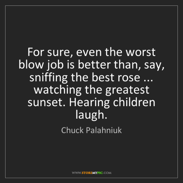 Chuck Palahniuk: For sure, even the worst blow job is better than, say,...