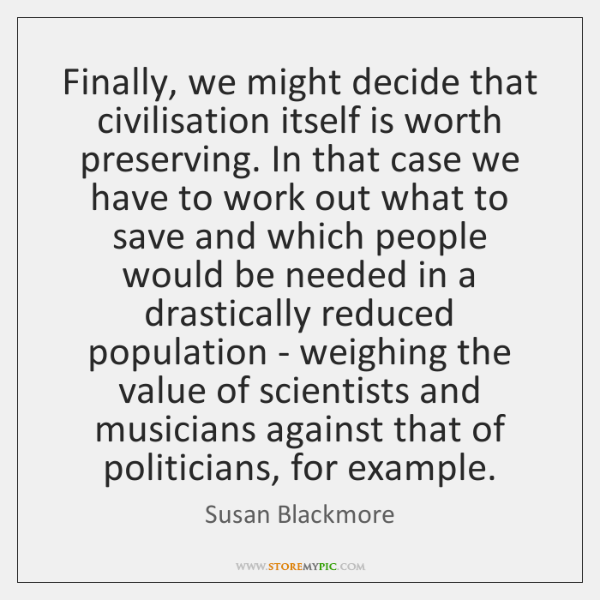 Finally, we might decide that civilisation itself is worth preserving. In that ...