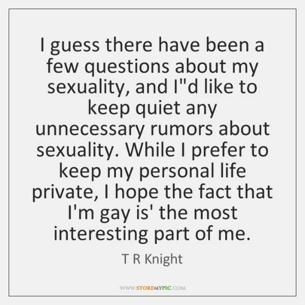 I guess there have been a few questions about my sexuality, and ...