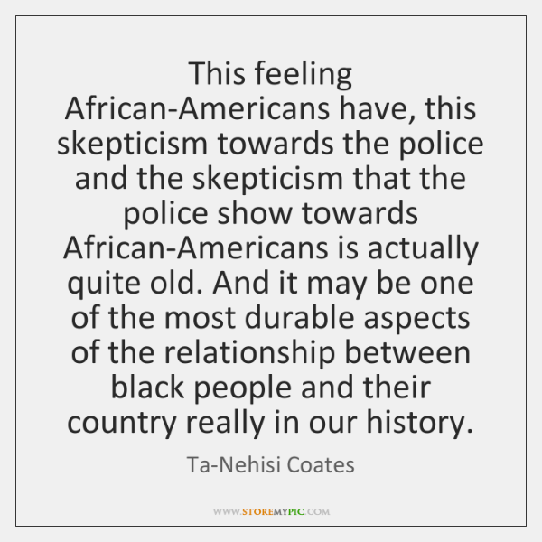 This feeling African-Americans have, this skepticism towards the police and the skepticism ...
