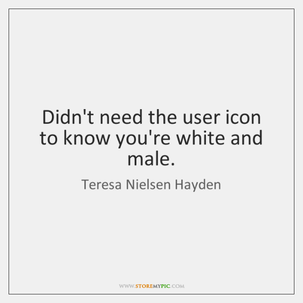 Didn't need the user icon to know you're white and male.