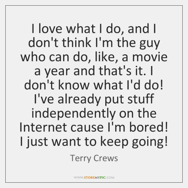 I love what I do, and I don't think I'm the guy ...