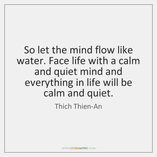 So let the mind flow like water. Face life with a calm ...