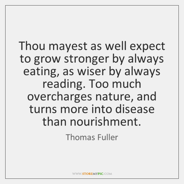 Thou mayest as well expect to grow stronger by always eating, as ...