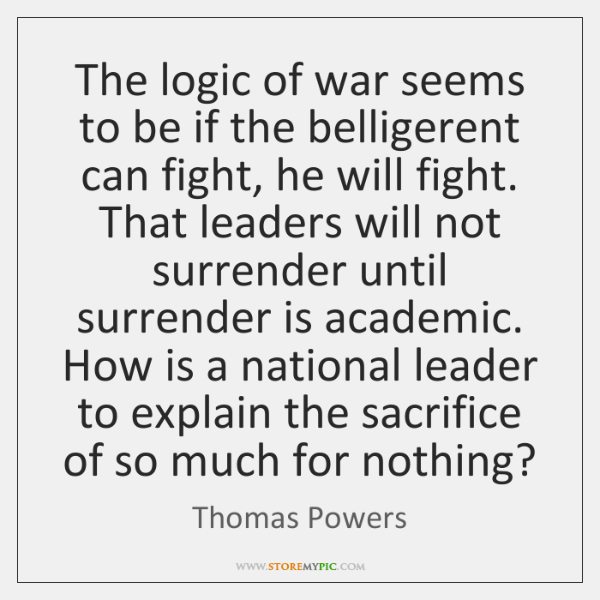 The logic of war seems to be if the belligerent can fight, ...