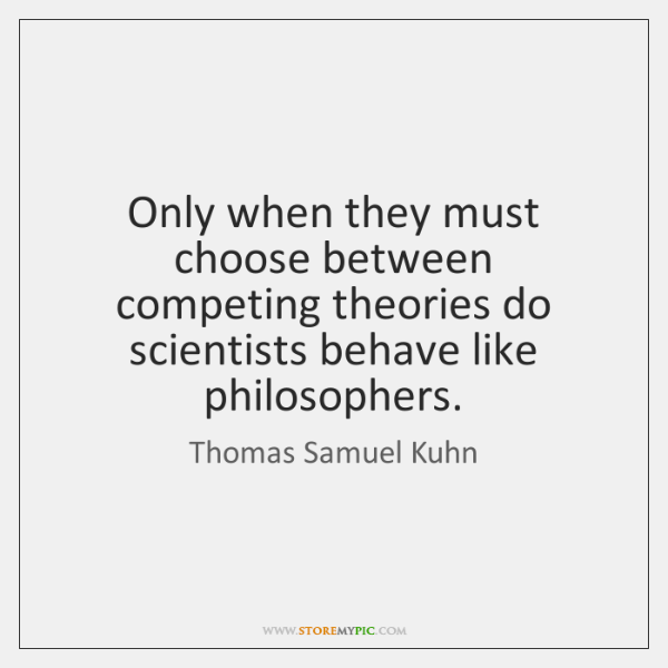 Only when they must choose between competing theories do scientists behave like ...