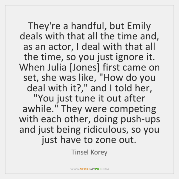 They're a handful, but Emily deals with that all the time and, ...