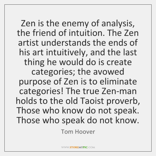 Zen is the enemy of analysis, the friend of intuition. The Zen ...