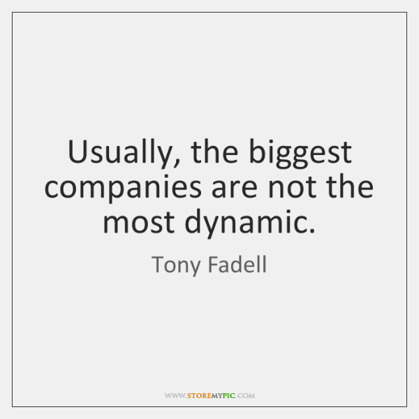 Usually, the biggest companies are not the most dynamic.