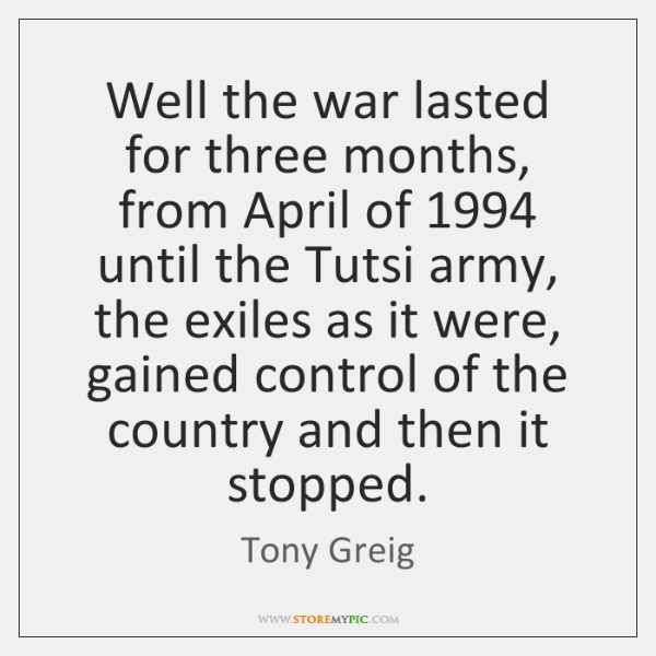 Well the war lasted for three months, from April of 1994 until the ...