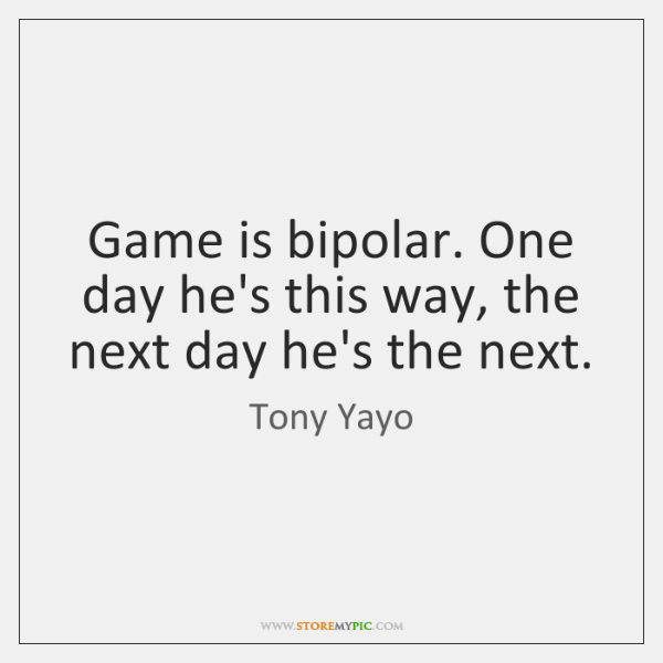 Game is bipolar. One day he's this way, the next day he's ...