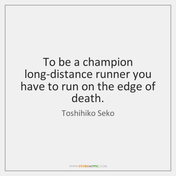 To be a champion long-distance runner you have to run on the ...