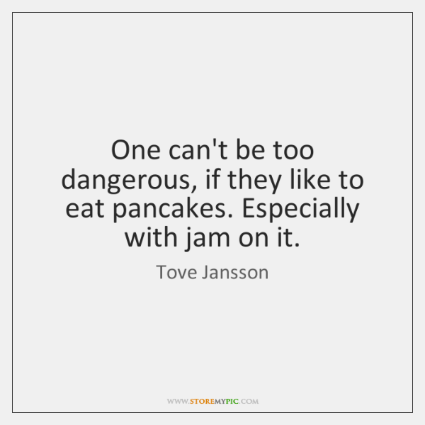 One can't be too dangerous, if they like to eat pancakes. Especially ...