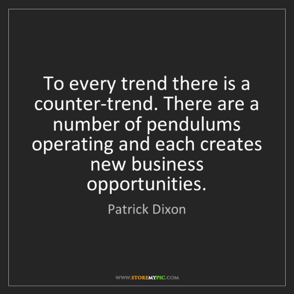 Patrick Dixon: To every trend there is a counter-trend. There are a...