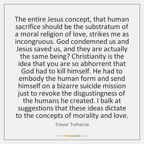 The entire Jesus concept, that human sacrifice should be the substratum of ...