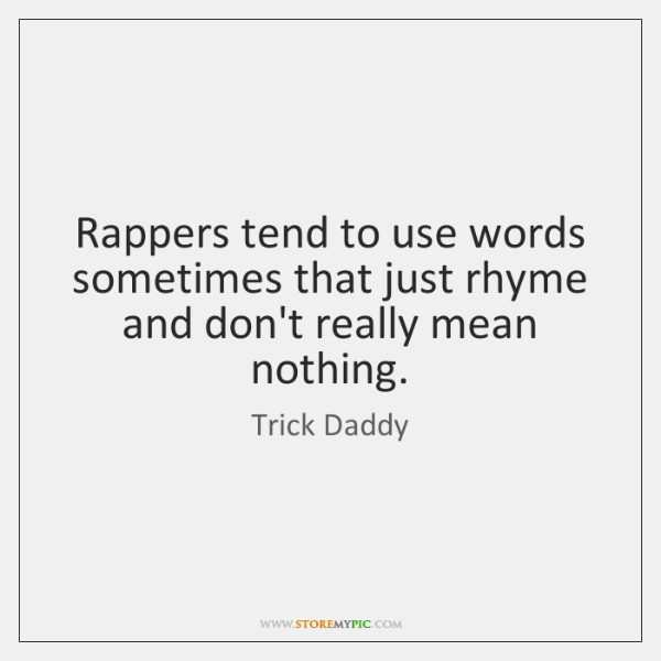 Rappers tend to use words sometimes that just rhyme and don't really ...
