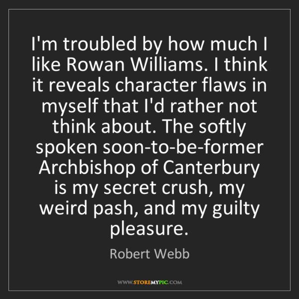 Robert Webb: I'm troubled by how much I like Rowan Williams. I think...