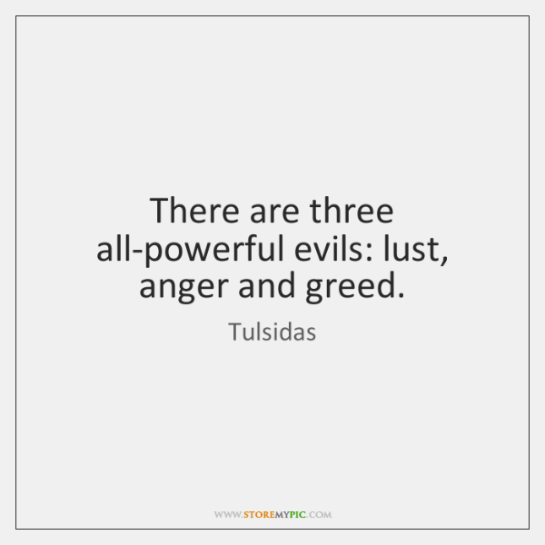 There are three all-powerful evils: lust, anger and greed.