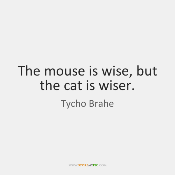 The mouse is wise, but the cat is wiser.