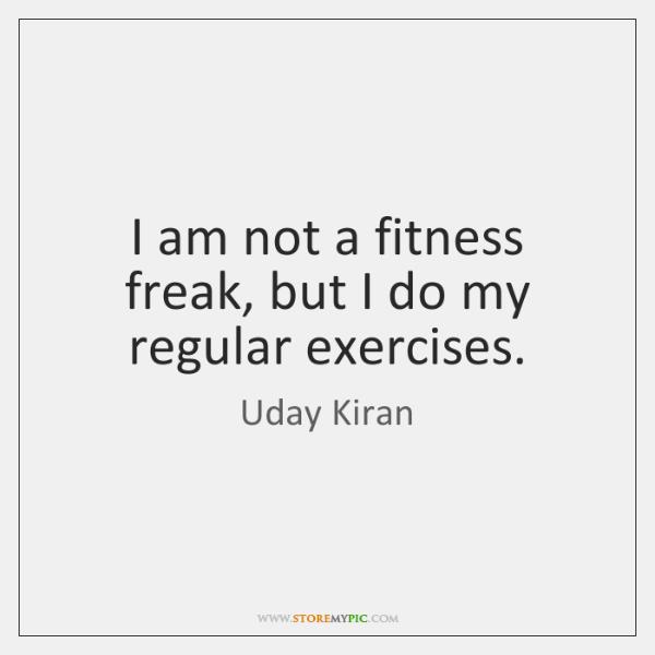 I am not a fitness freak, but I do my regular exercises.