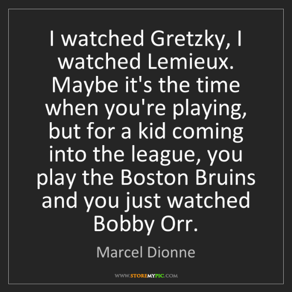 Marcel Dionne: I watched Gretzky, I watched Lemieux. Maybe it's the...