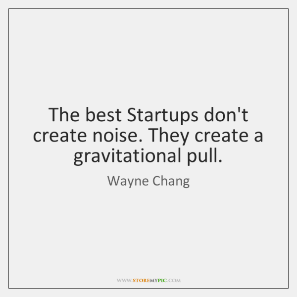 The best Startups don't create noise. They create a gravitational pull.