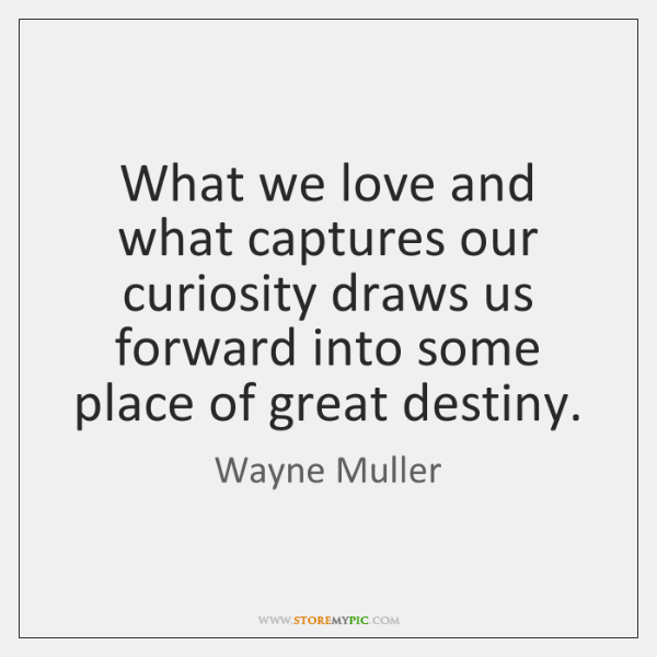 What we love and what captures our curiosity draws us forward into ...