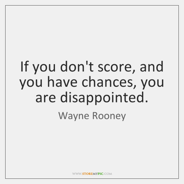 If you don't score, and you have chances, you are disappointed.