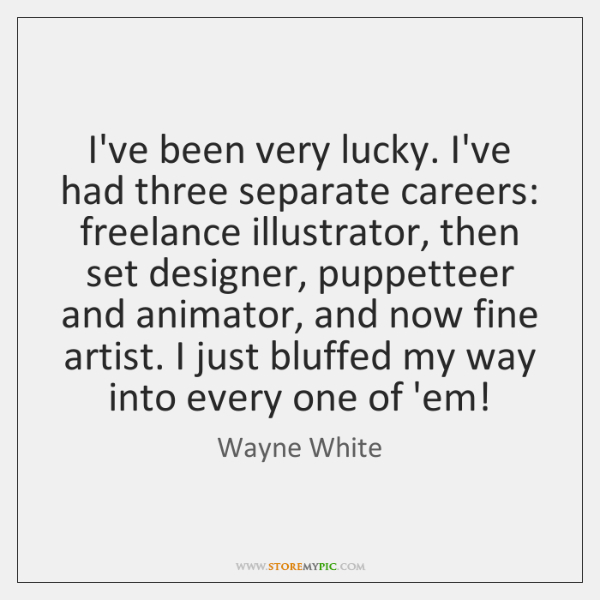 I've been very lucky. I've had three separate careers: freelance illustrator, then ...