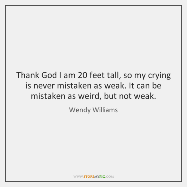 Thank God I am 20 feet tall, so my crying is never mistaken ...