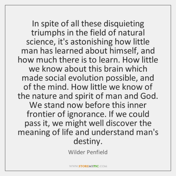 In spite of all these disquieting triumphs in the field of natural ...
