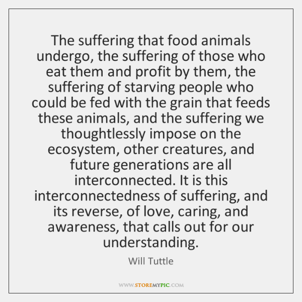 The suffering that food animals undergo, the suffering of those who eat ...