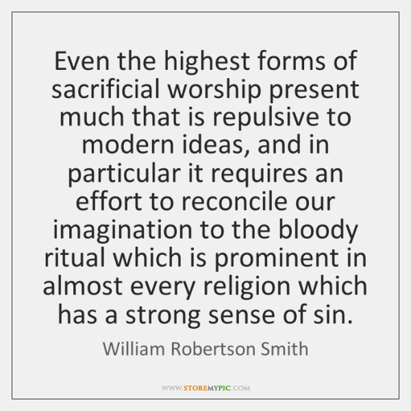 Even the highest forms of sacrificial worship present much that is repulsive ...